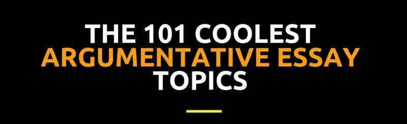 The 101 Coolest Argumentative Essay Topics